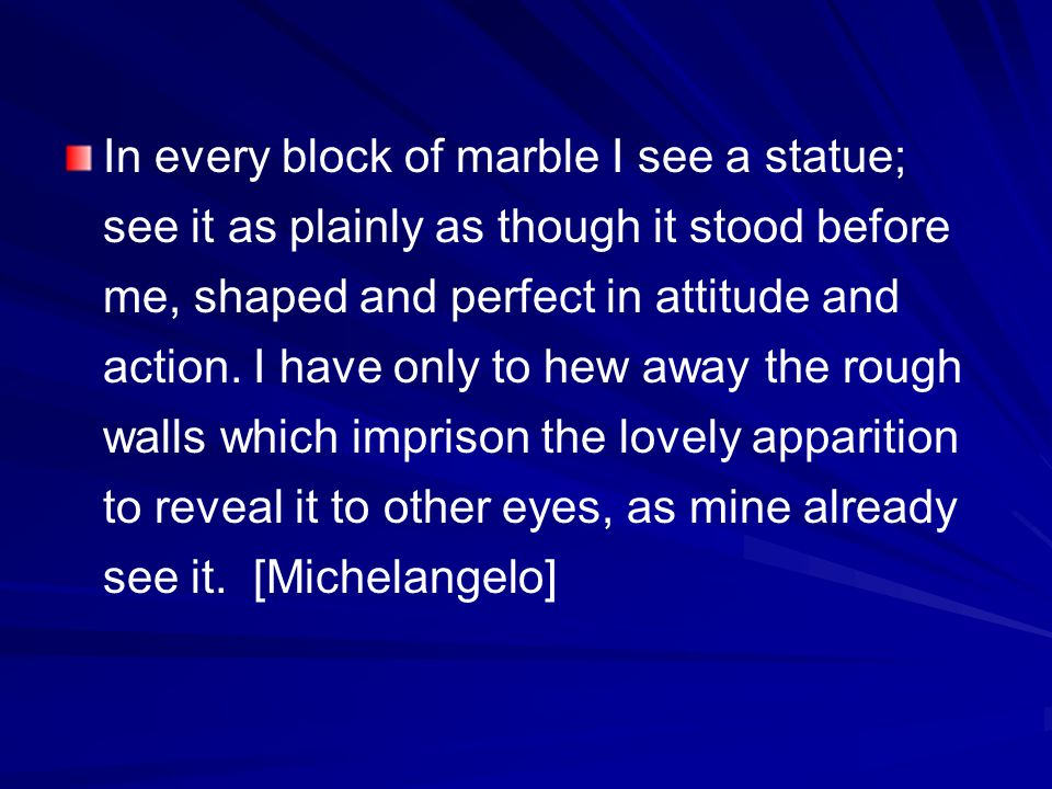 In every block of marble I see a statue; see it as plainly as though it stood before me, shaped and perfect in attitude and action.