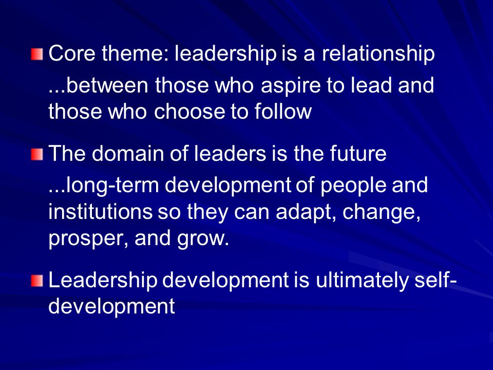 Core theme: leadership is a relationship...between those who aspire to lead and those who choose to follow The domain of leaders is the future...long-term development of people and institutions so they can adapt, change, prosper, and grow.