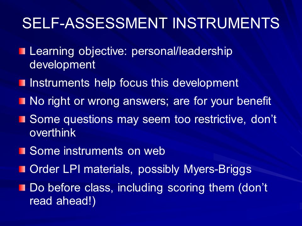 SELF-ASSESSMENT INSTRUMENTS Learning objective: personal/leadership development Instruments help focus this development No right or wrong answers; are for your benefit Some questions may seem too restrictive, don't overthink Some instruments on web Order LPI materials, possibly Myers-Briggs Do before class, including scoring them (don't read ahead!)