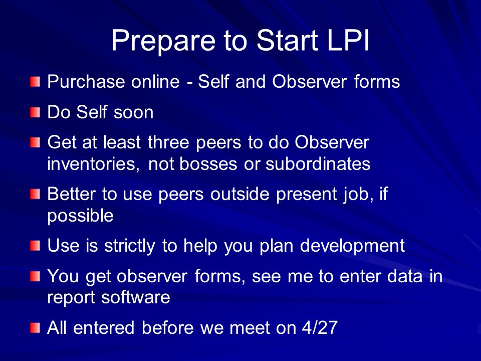 Prepare to Start LPI Purchase online - Self and Observer forms Do Self soon Get at least three peers to do Observer inventories, not bosses or subordinates Better to use peers outside present job, if possible Use is strictly to help you plan development You get observer forms, see me to enter data in report software All entered before we meet on 4/27