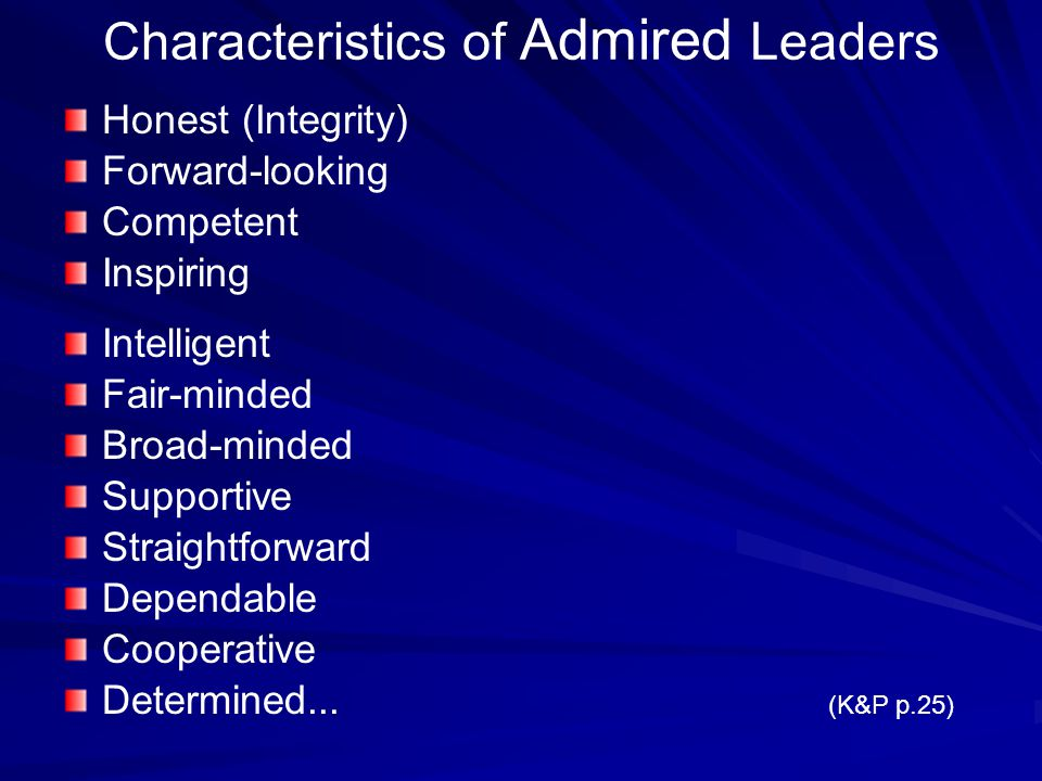 Characteristics of Admired Leaders Honest (Integrity) Forward-looking Competent Inspiring Intelligent Fair-minded Broad-minded Supportive Straightforward Dependable Cooperative Determined...