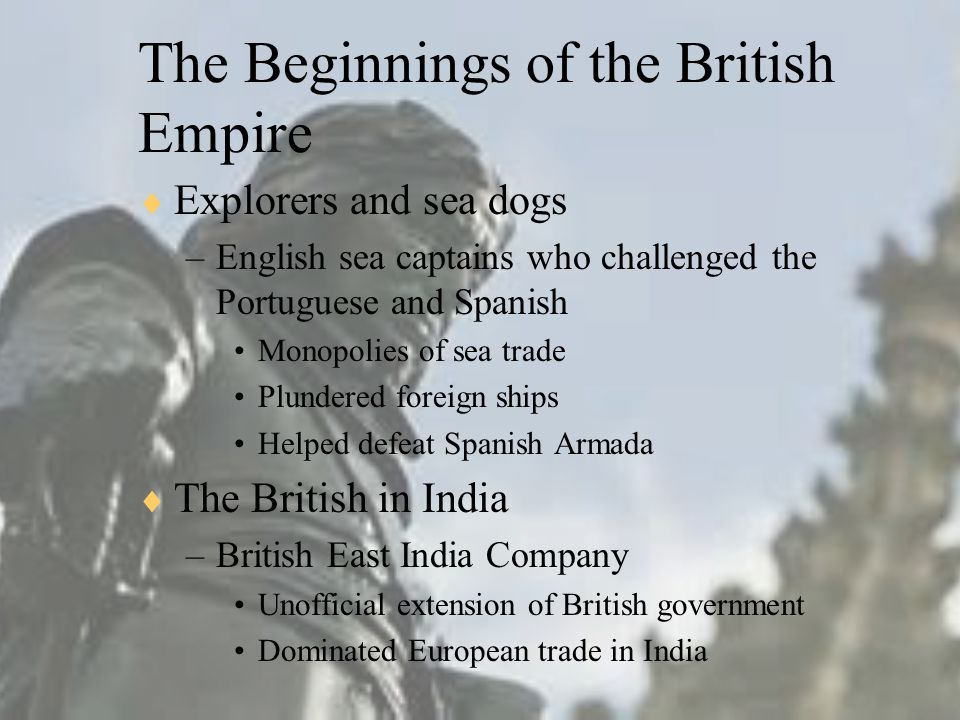The Beginnings of the British Empire  Explorers and sea dogs –English sea captains who challenged the Portuguese and Spanish Monopolies of sea trade Plundered foreign ships Helped defeat Spanish Armada  The British in India –British East India Company Unofficial extension of British government Dominated European trade in India