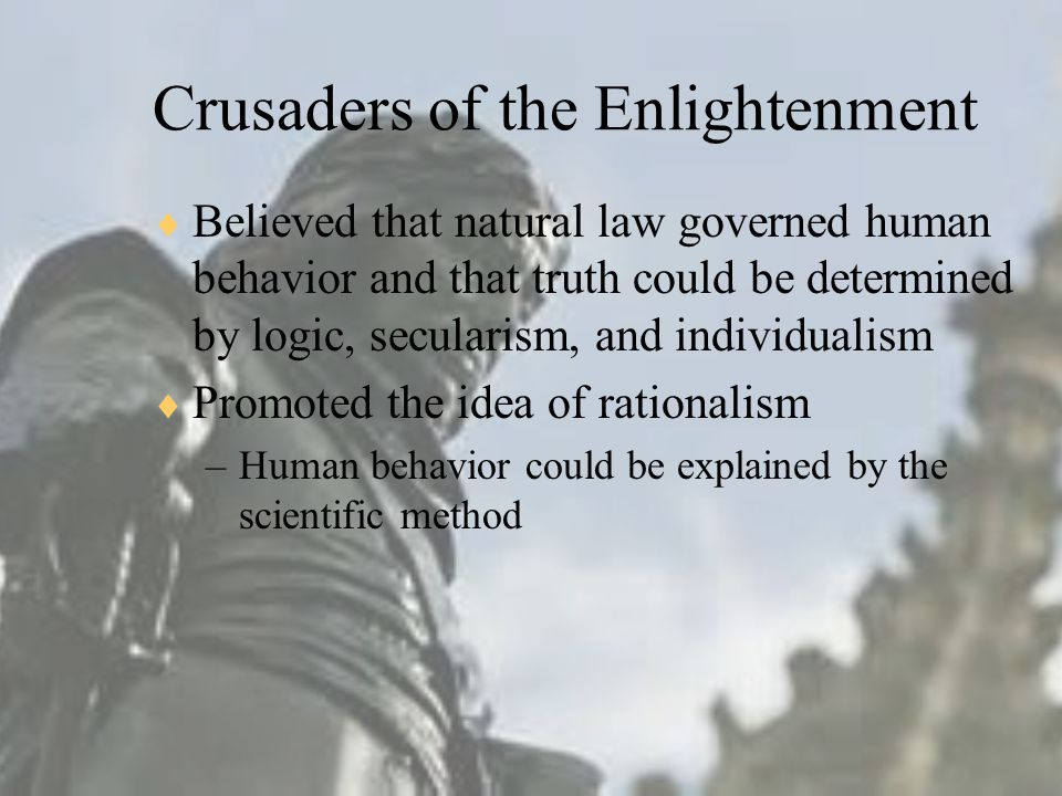 Crusaders of the Enlightenment  Believed that natural law governed human behavior and that truth could be determined by logic, secularism, and individualism  Promoted the idea of rationalism –Human behavior could be explained by the scientific method