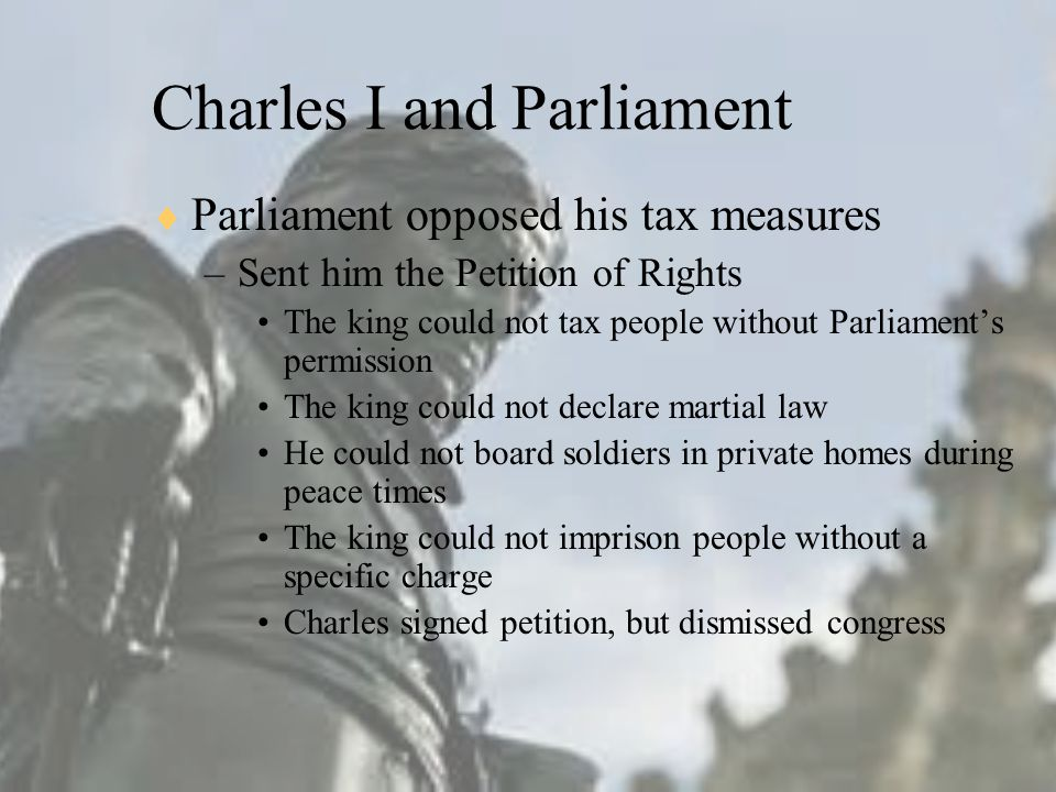 Charles I and Parliament  Parliament opposed his tax measures –Sent him the Petition of Rights The king could not tax people without Parliament's permission The king could not declare martial law He could not board soldiers in private homes during peace times The king could not imprison people without a specific charge Charles signed petition, but dismissed congress