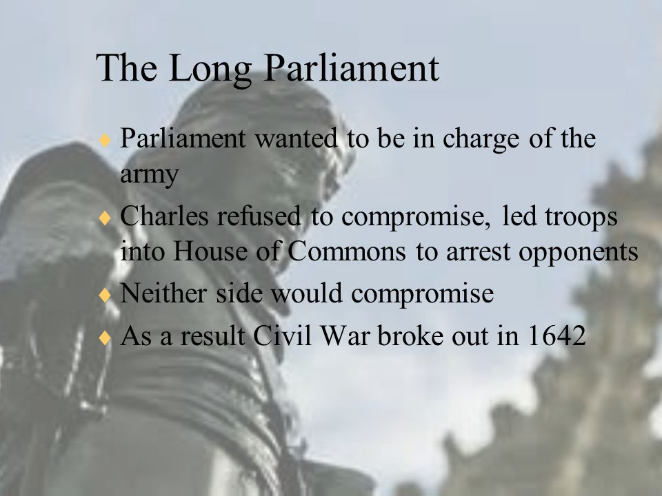 The Long Parliament  Parliament wanted to be in charge of the army  Charles refused to compromise, led troops into House of Commons to arrest opponents  Neither side would compromise  As a result Civil War broke out in 1642