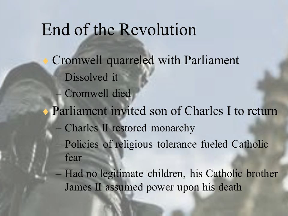 End of the Revolution  Cromwell quarreled with Parliament –Dissolved it –Cromwell died  Parliament invited son of Charles I to return –Charles II restored monarchy –Policies of religious tolerance fueled Catholic fear –Had no legitimate children, his Catholic brother James II assumed power upon his death