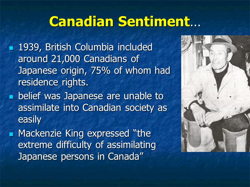Canadian Sentiment… 1939, British Columbia included around 21,000 Canadians of Japanese origin, 75% of whom had residence rights.