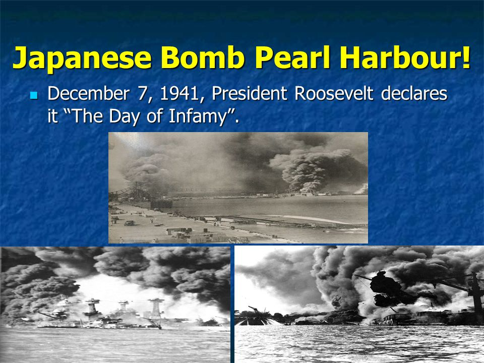 Japanese Bomb Pearl Harbour. December 7, 1941, President Roosevelt declares it The Day of Infamy .