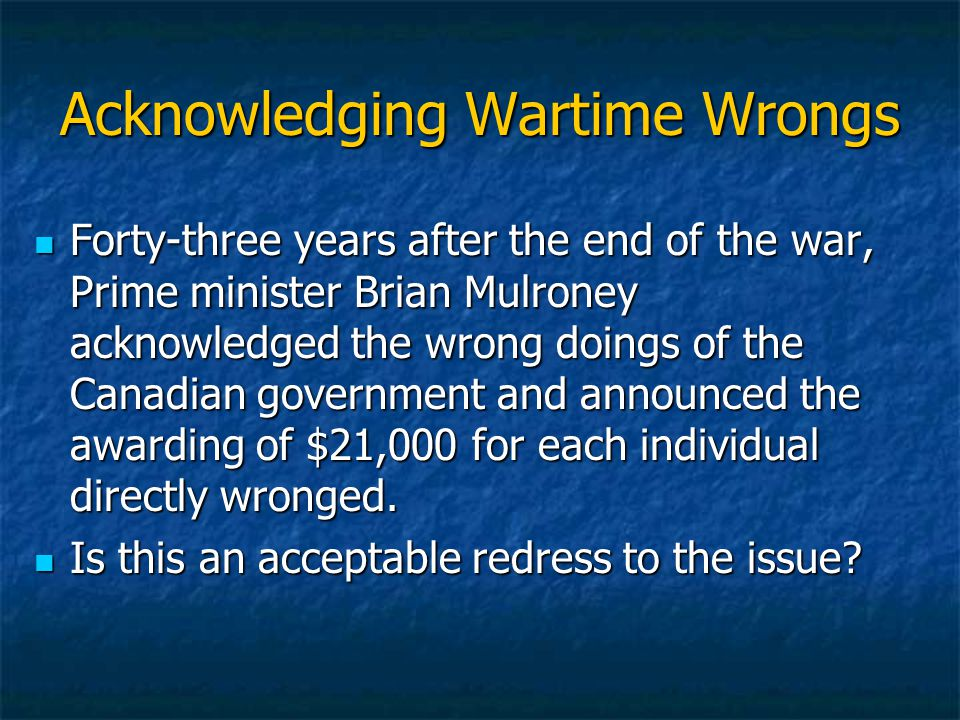 Acknowledging Wartime Wrongs Forty-three years after the end of the war, Prime minister Brian Mulroney acknowledged the wrong doings of the Canadian government and announced the awarding of $21,000 for each individual directly wronged.