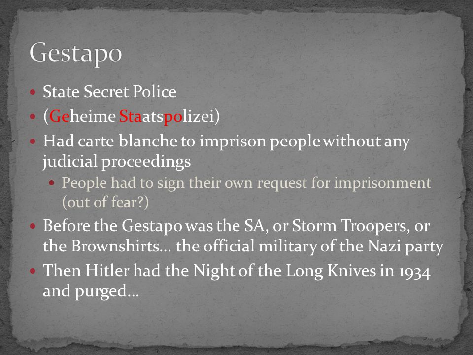 State Secret Police (Geheime Staatspolizei) Had carte blanche to imprison people without any judicial proceedings People had to sign their own request for imprisonment (out of fear?) Before the Gestapo was the SA, or Storm Troopers, or the Brownshirts… the official military of the Nazi party Then Hitler had the Night of the Long Knives in 1934 and purged…