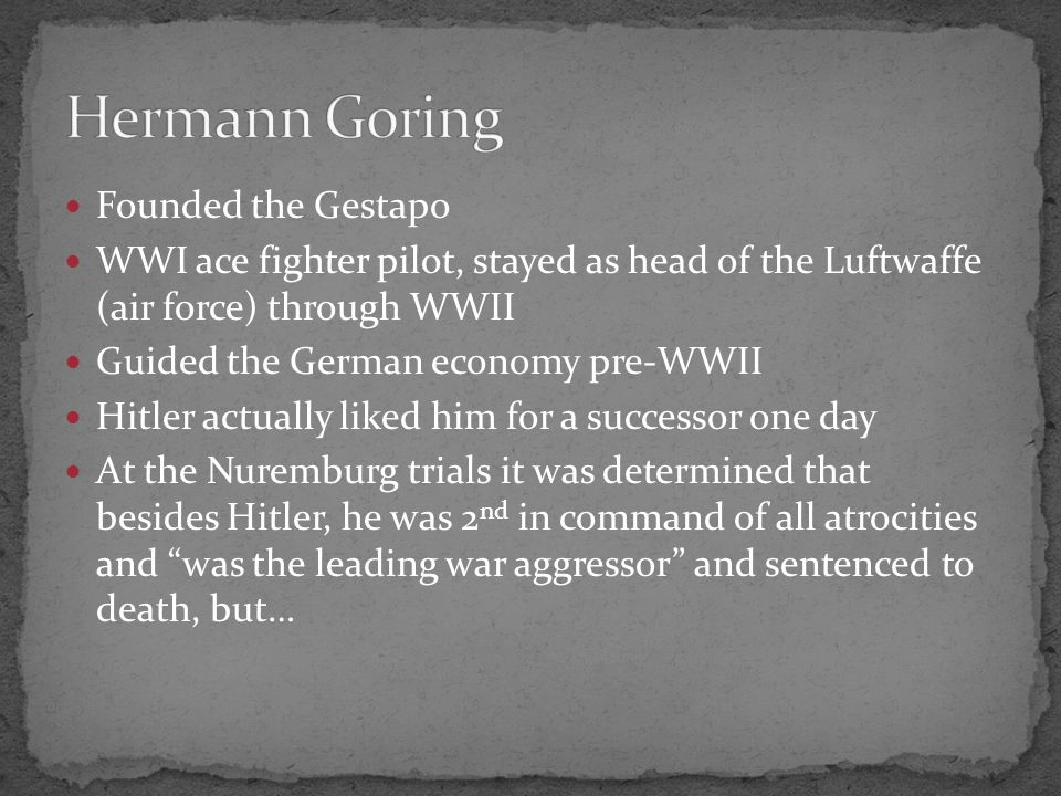 Founded the Gestapo WWI ace fighter pilot, stayed as head of the Luftwaffe (air force) through WWII Guided the German economy pre-WWII Hitler actually liked him for a successor one day At the Nuremburg trials it was determined that besides Hitler, he was 2 nd in command of all atrocities and was the leading war aggressor and sentenced to death, but…
