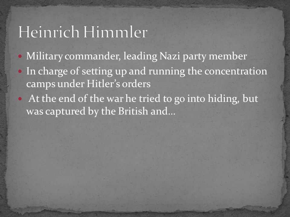 Military commander, leading Nazi party member In charge of setting up and running the concentration camps under Hitler's orders At the end of the war he tried to go into hiding, but was captured by the British and…