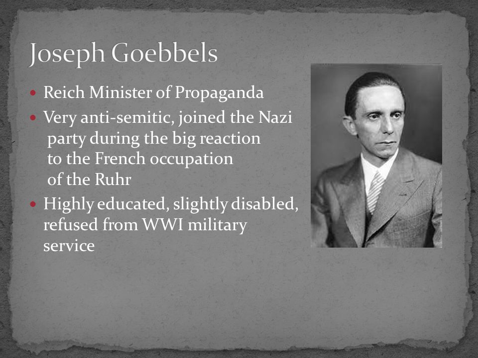 Reich Minister of Propaganda Very anti-semitic, joined the Nazi party during the big reaction to the French occupation of the Ruhr Highly educated, slightly disabled, refused from WWI military service