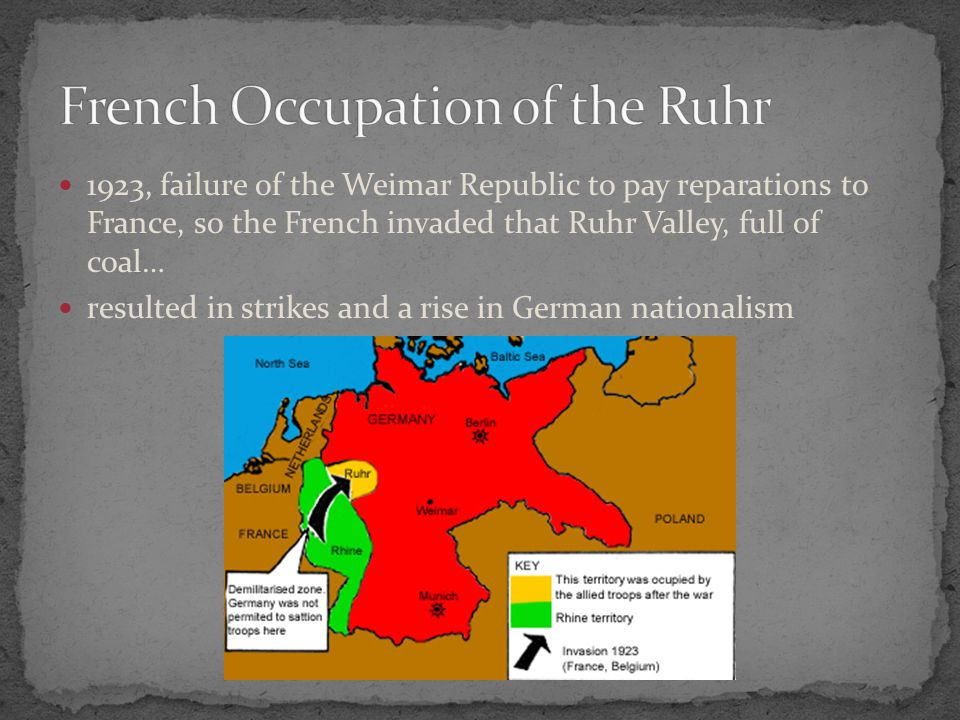 1923, failure of the Weimar Republic to pay reparations to France, so the French invaded that Ruhr Valley, full of coal… resulted in strikes and a rise in German nationalism