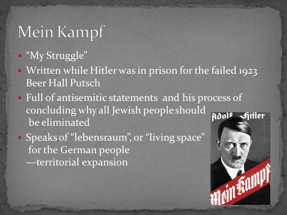 My Struggle Written while Hitler was in prison for the failed 1923 Beer Hall Putsch Full of antisemitic statements and his process of concluding why all Jewish people should be eliminated Speaks of lebensraum , or living space for the German people —territorial expansion
