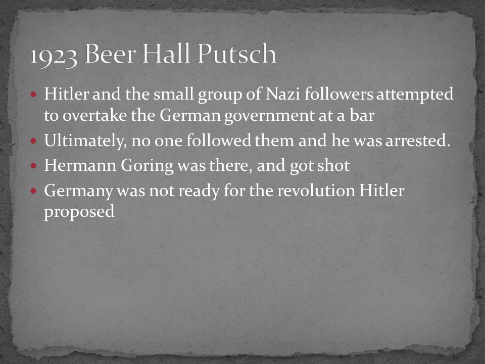 Hitler and the small group of Nazi followers attempted to overtake the German government at a bar Ultimately, no one followed them and he was arrested.