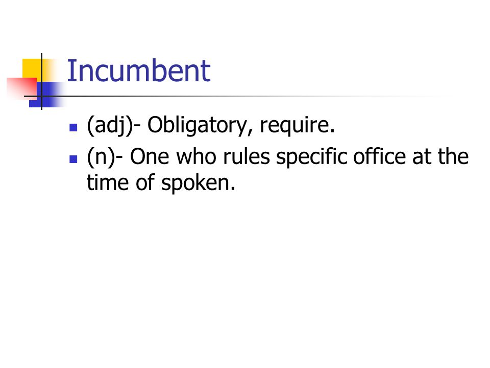 Incumbent (adj)- Obligatory, require. (n)- One who rules specific office at the time of spoken.