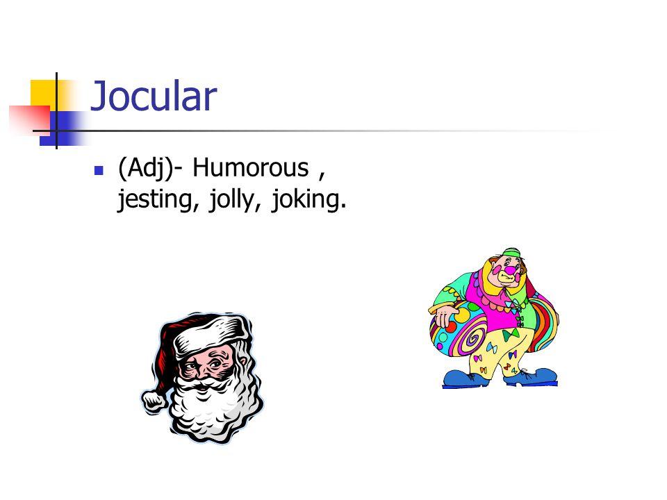 Jocular (Adj)- Humorous, jesting, jolly, joking.