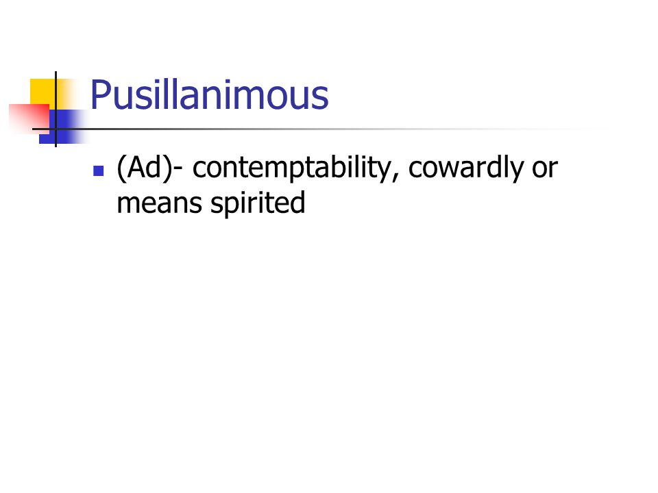 Pusillanimous (Ad)- contemptability, cowardly or means spirited