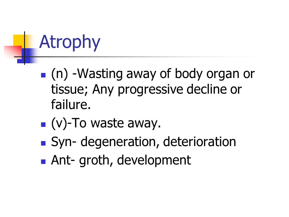 Atrophy (n) -Wasting away of body organ or tissue; Any progressive decline or failure.