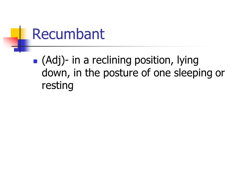 Recumbant (Adj)- in a reclining position, lying down, in the posture of one sleeping or resting