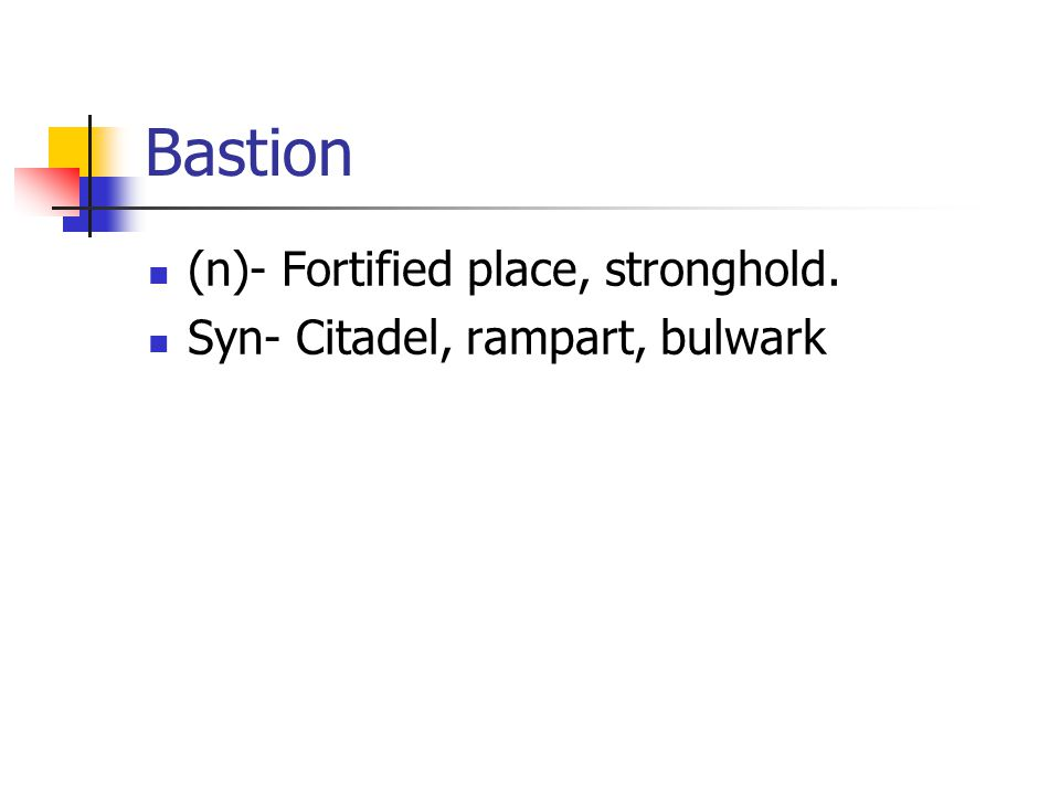 Bastion (n)- Fortified place, stronghold. Syn- Citadel, rampart, bulwark