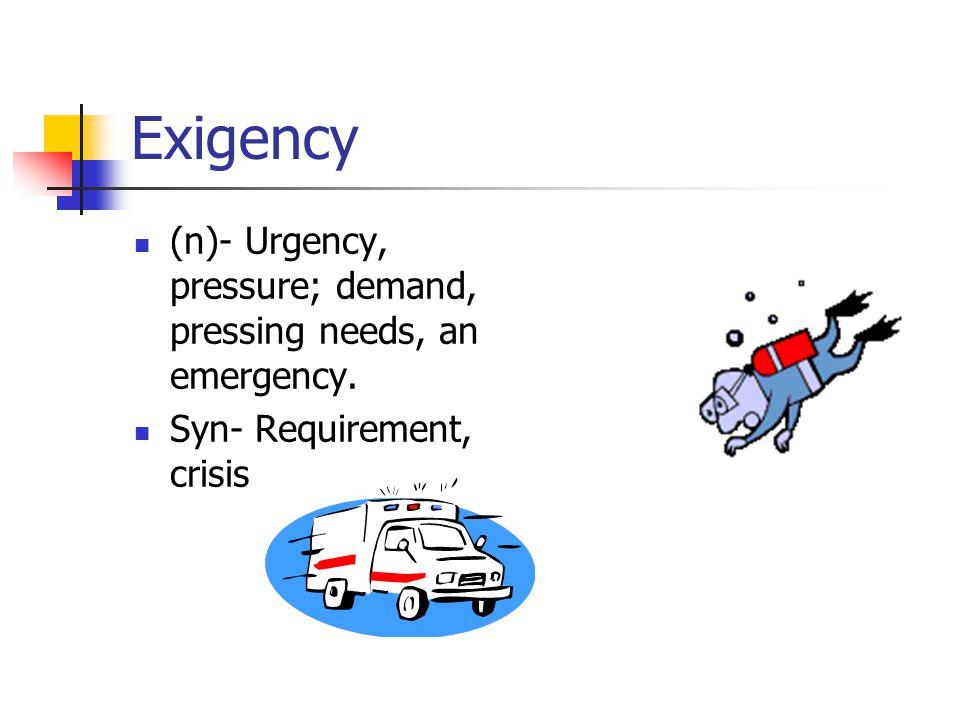 Exigency (n)- Urgency, pressure; demand, pressing needs, an emergency. Syn- Requirement, crisis