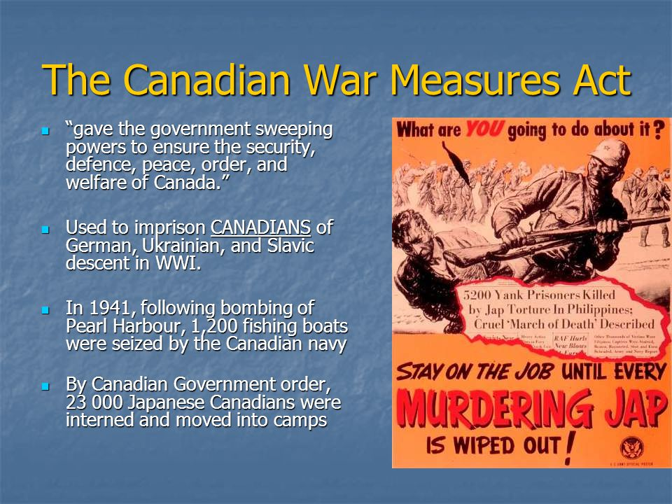 The Canadian War Measures Act gave the government sweeping powers to ensure the security, defence, peace, order, and welfare of Canada. gave the government sweeping powers to ensure the security, defence, peace, order, and welfare of Canada. Used to imprison CANADIANS of German, Ukrainian, and Slavic descent in WWI.