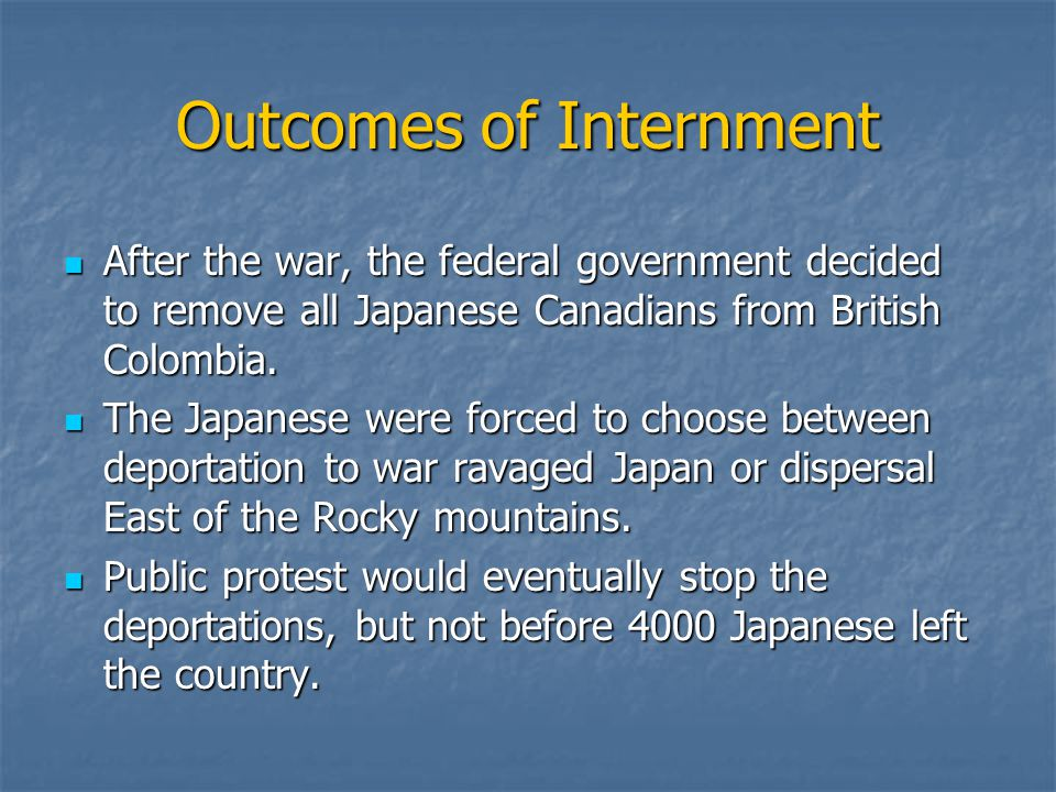 Outcomes of Internment After the war, the federal government decided to remove all Japanese Canadians from British Colombia. After the war, the federa
