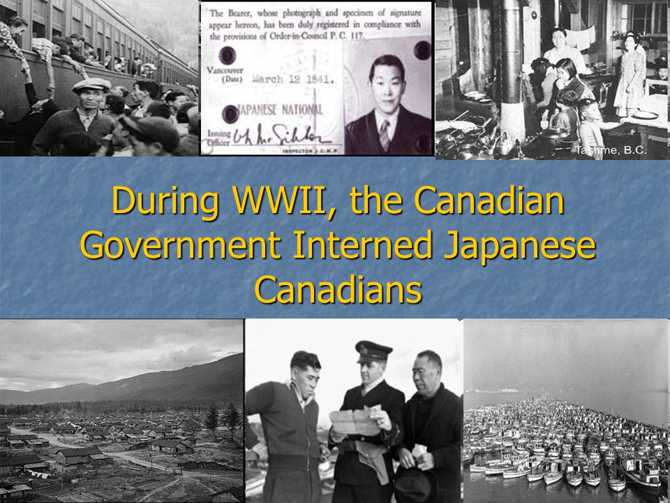 During WWII, the Canadian Government Interned Japanese Canadians