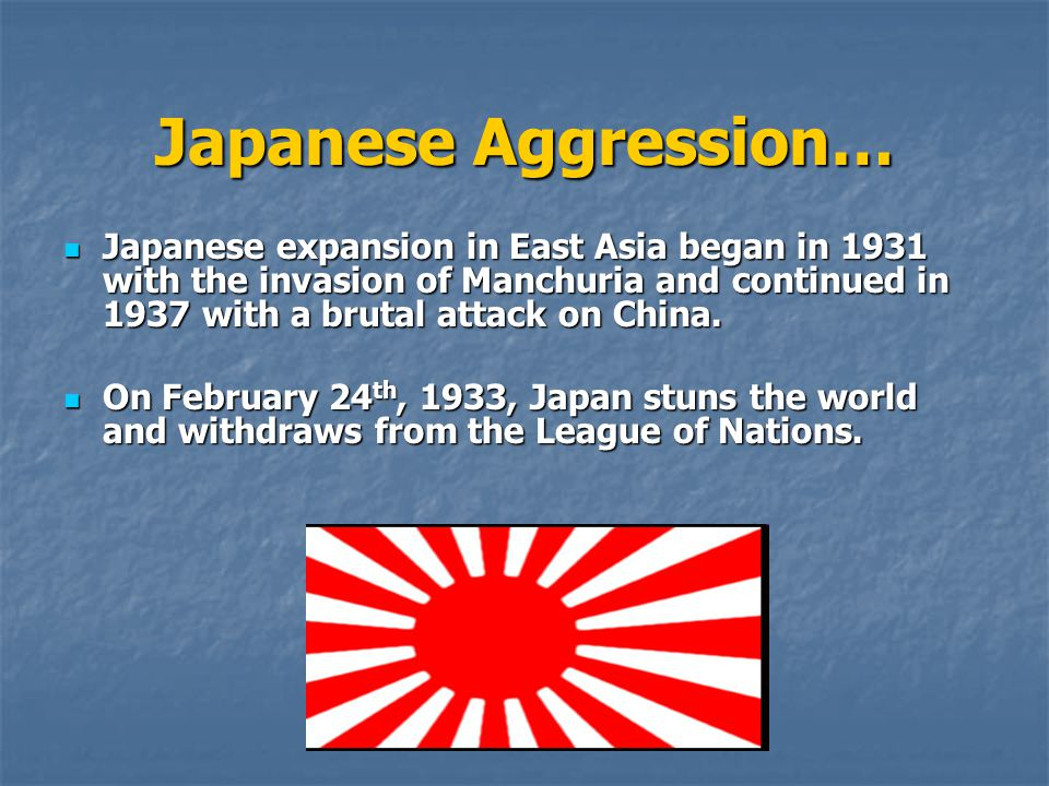 Japanese Aggression… Japanese expansion in East Asia began in 1931 with the invasion of Manchuria and continued in 1937 with a brutal attack on China.