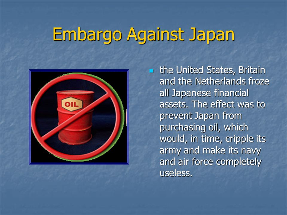 Embargo Against Japan the United States, Britain and the Netherlands froze all Japanese financial assets. The effect was to prevent Japan from purchas