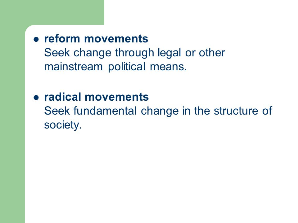 reform movements Seek change through legal or other mainstream political means. radical movements Seek fundamental change in the structure of society.