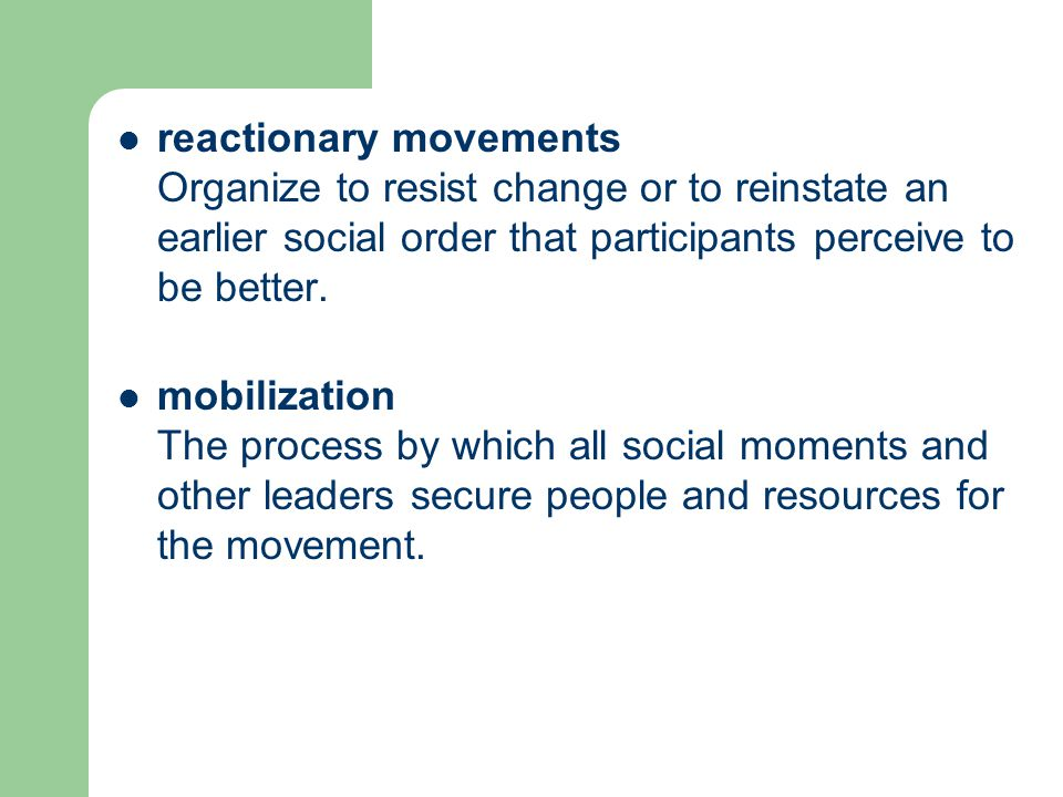 reactionary movements Organize to resist change or to reinstate an earlier social order that participants perceive to be better. mobilization The proc