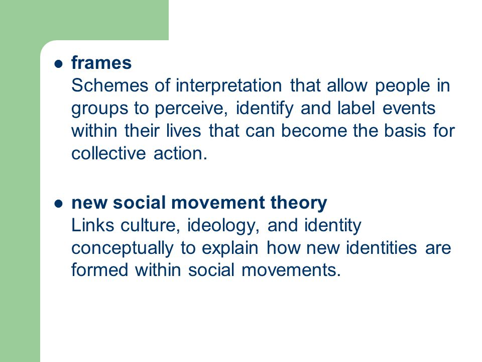 frames Schemes of interpretation that allow people in groups to perceive, identify and label events within their lives that can become the basis for c