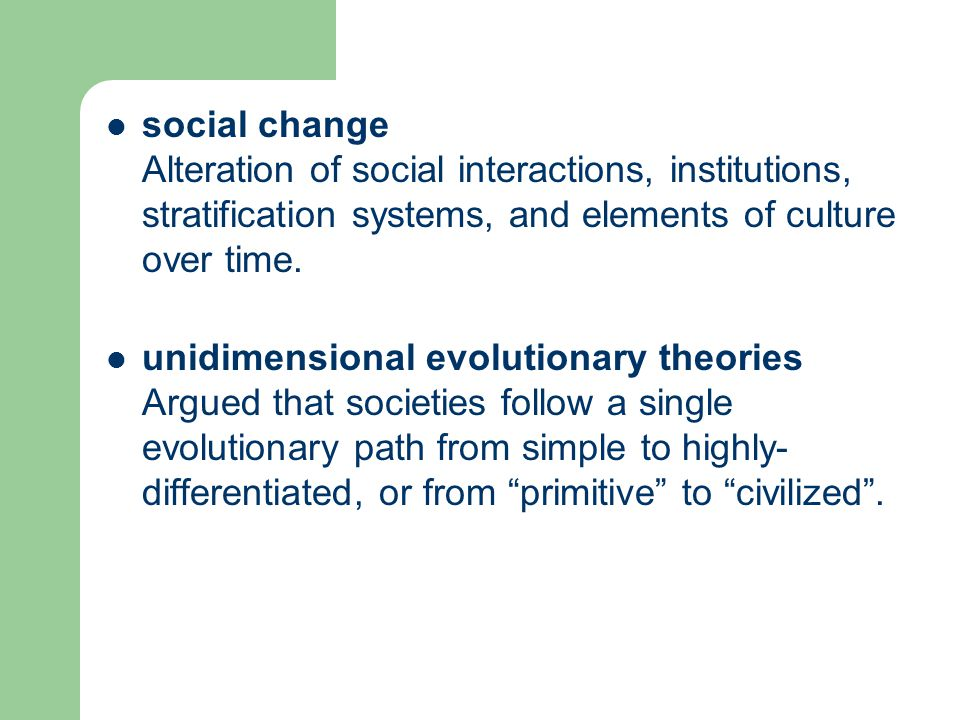 social change Alteration of social interactions, institutions, stratification systems, and elements of culture over time. unidimensional evolutionary