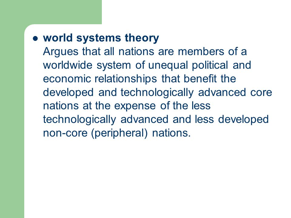 world systems theory Argues that all nations are members of a worldwide system of unequal political and economic relationships that benefit the developed and technologically advanced core nations at the expense of the less technologically advanced and less developed non-core (peripheral) nations.