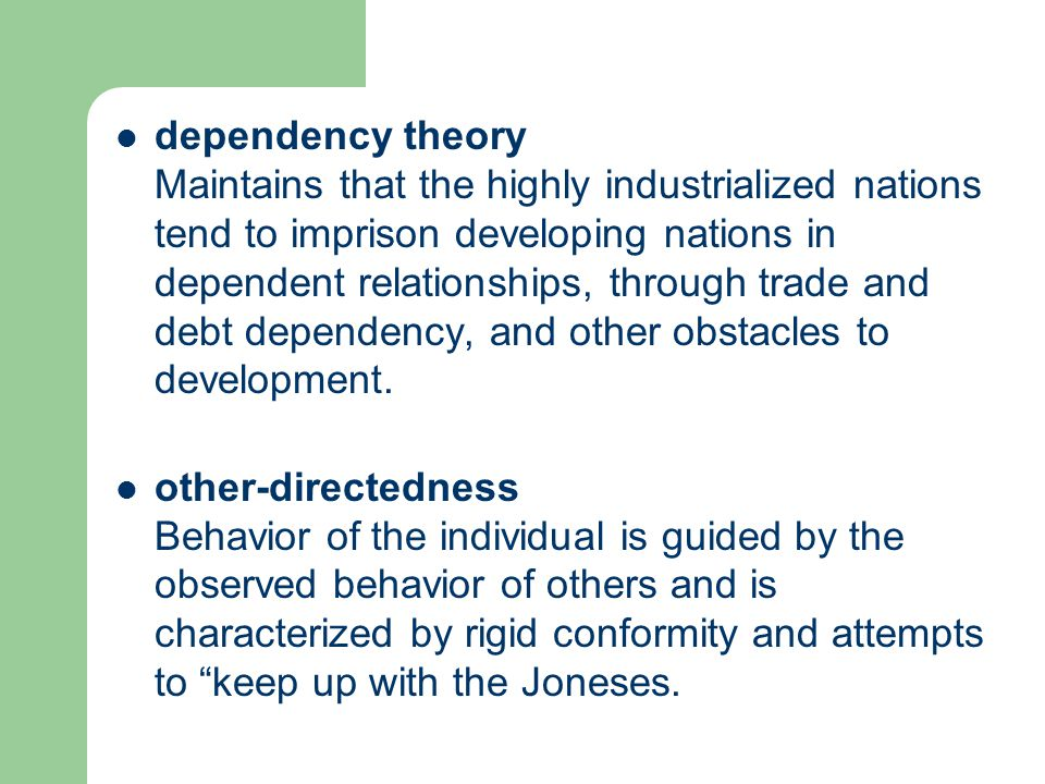 dependency theory Maintains that the highly industrialized nations tend to imprison developing nations in dependent relationships, through trade and debt dependency, and other obstacles to development.
