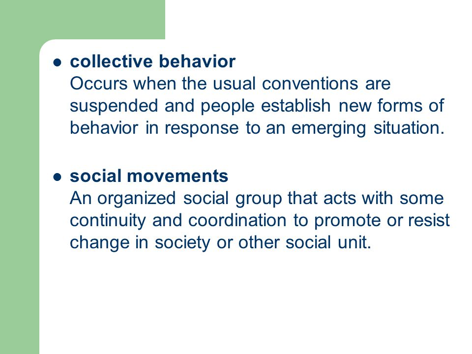collective behavior Occurs when the usual conventions are suspended and people establish new forms of behavior in response to an emerging situation.