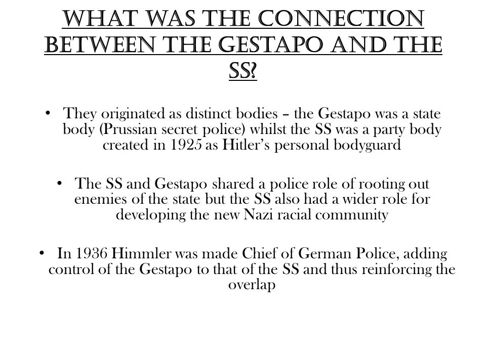 What was the connection between the Gestapo and the SS? They originated as distinct bodies – the Gestapo was a state body (Prussian secret police) whi