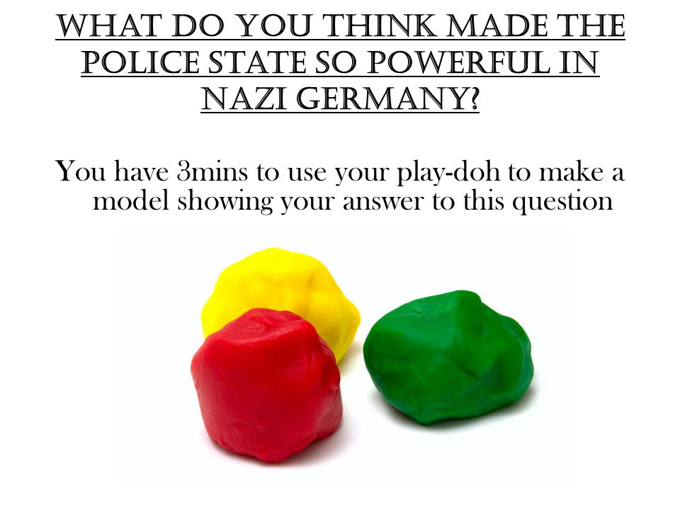 what do you think made the police state so powerful in Nazi Germany? You have 3mins to use your play-doh to make a model showing your answer to this q