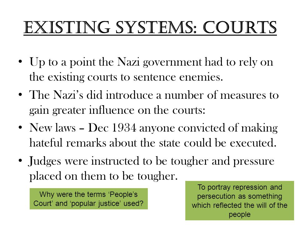 Existing systems: Courts Up to a point the Nazi government had to rely on the existing courts to sentence enemies. The Nazi's did introduce a number o