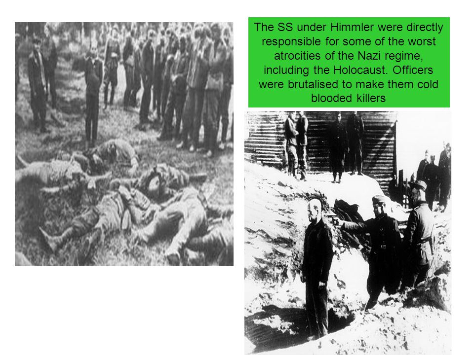 The SS under Himmler were directly responsible for some of the worst atrocities of the Nazi regime, including the Holocaust. Officers were brutalised