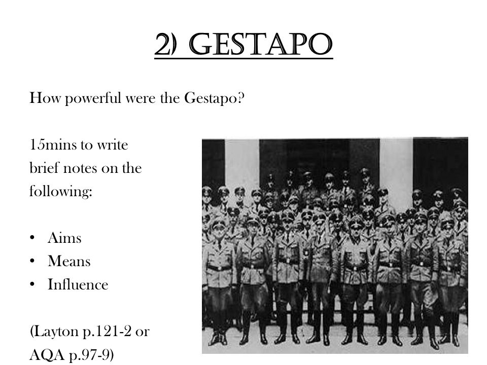 2) Gestapo How powerful were the Gestapo? 15mins to write brief notes on the following: Aims Means Influence (Layton p.121-2 or AQA p.97-9)