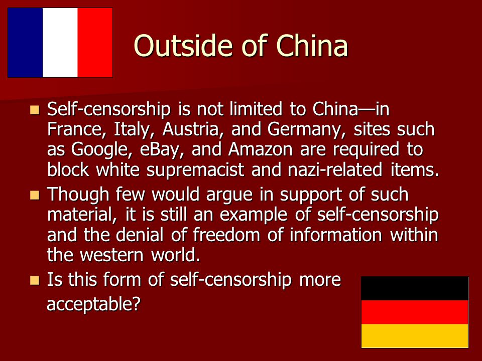 Outside of China Self-censorship is not limited to China—in France, Italy, Austria, and Germany, sites such as Google, eBay, and Amazon are required to block white supremacist and nazi-related items.