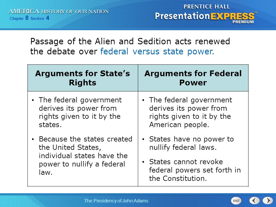Chapter 8 Section 4 The Presidency of John Adams Passage of the Alien and Sedition acts renewed the debate over federal versus state power. Arguments
