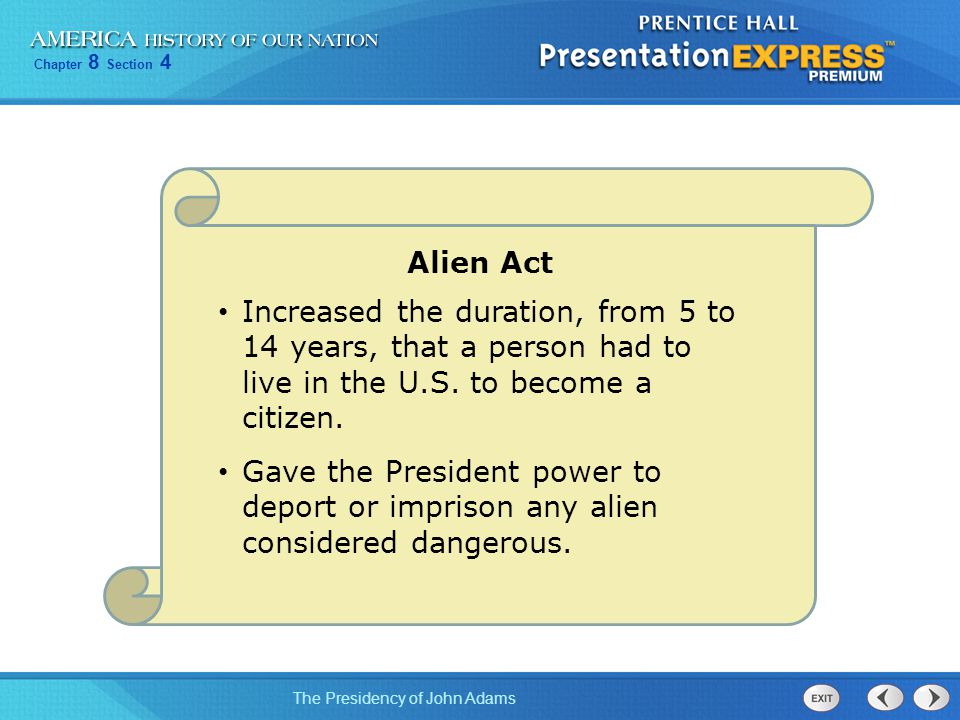 Chapter 8 Section 4 The Presidency of John Adams Alien Act Increased the duration, from 5 to 14 years, that a person had to live in the U.S. to become