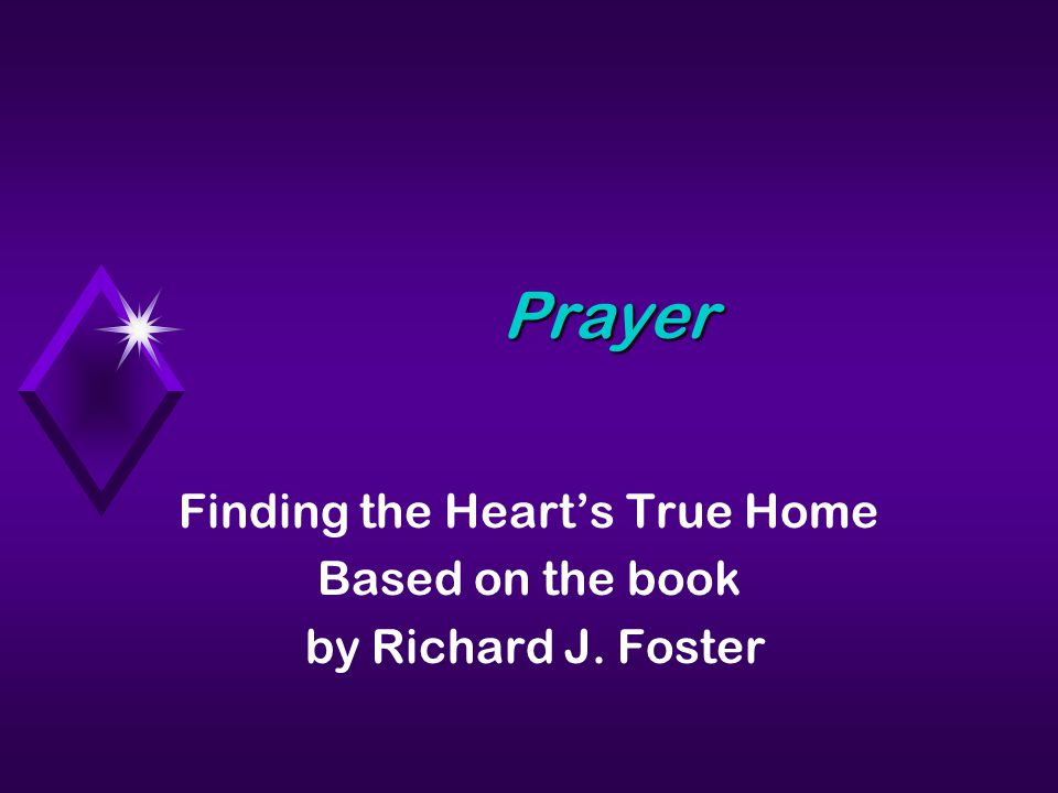 Prayer Finding the Heart's True Home Based on the book by Richard J. Foster