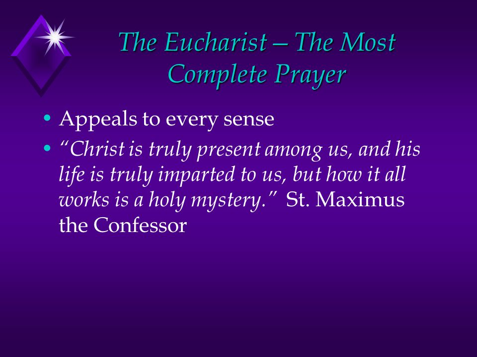 The Eucharist—The Most Complete Prayer Appeals to every sense Christ is truly present among us, and his life is truly imparted to us, but how it all works is a holy mystery. St.