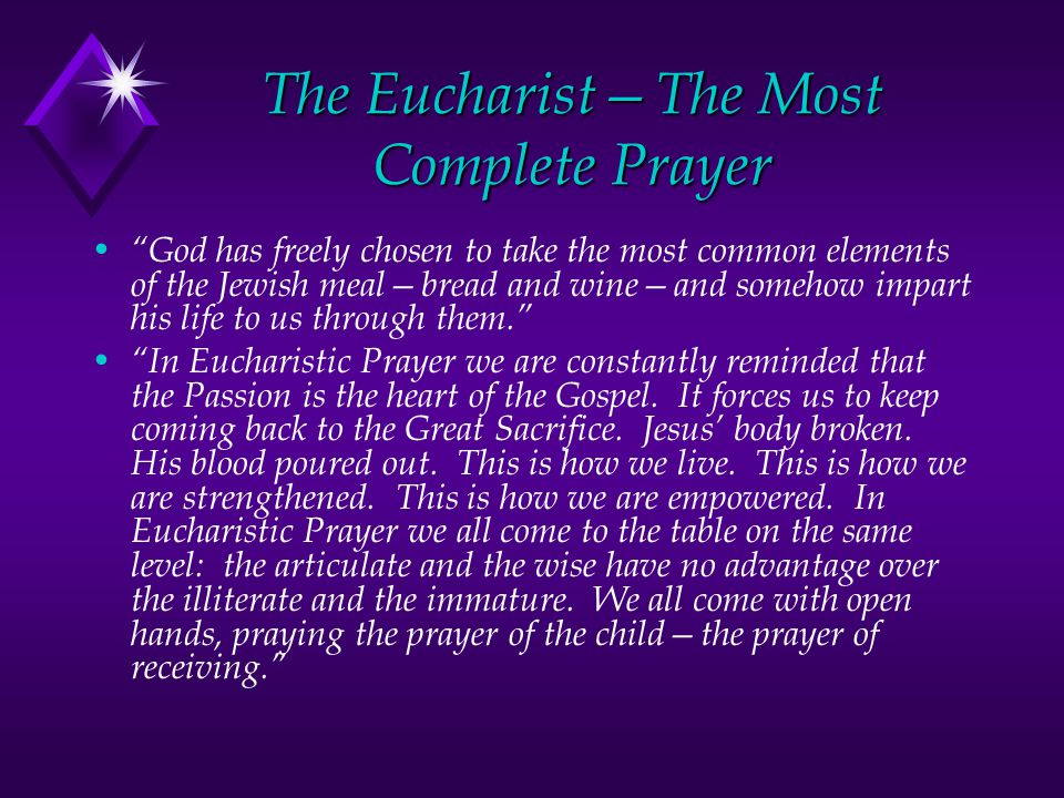 The Eucharist—The Most Complete Prayer God has freely chosen to take the most common elements of the Jewish meal—bread and wine—and somehow impart his life to us through them. In Eucharistic Prayer we are constantly reminded that the Passion is the heart of the Gospel.